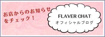 お店からのお知らせをチェック! FLAVER CHAT オフィシャルブログはこちら