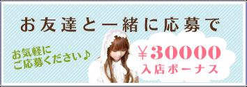お友達と一緒に応募で お気軽にご応募ください。 30000円入店ボーナス
