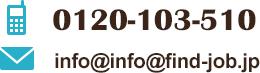 電話番号は0120-103-510です。 メールアドレスはinfo@info@find-job.jpです。